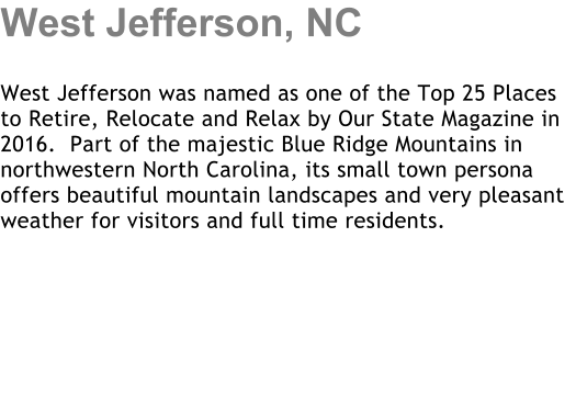 West Jefferson, NC  West Jefferson was named as one of the Top 25 Places to Retire, Relocate and Relax by Our State Magazine in 2016.  Part of the majestic Blue Ridge Mountains in northwestern North Carolina, its small town persona offers beautiful mountain landscapes and very pleasant weather for visitors and full time residents.
